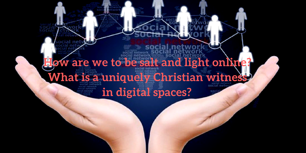 How are we to be salt and light online- What is a uniquely Christian witness in digital spaces-